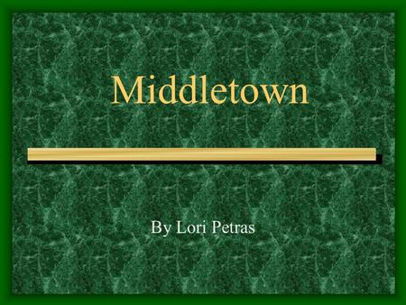 Middletown By Lori Petras. Middletown Middletown is located along the Connecticut River. Middletown is midway between Hartford and New Haven. About 40,000.