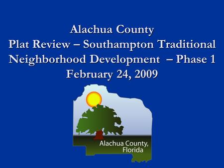 Alachua County Plat Review – Southampton Traditional Neighborhood Development – Phase 1 February 24, 2009.