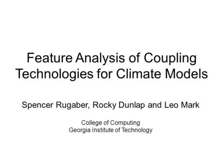 Feature Analysis of Coupling Technologies for Climate Models Spencer Rugaber, Rocky Dunlap and Leo Mark College of Computing Georgia Institute of Technology.