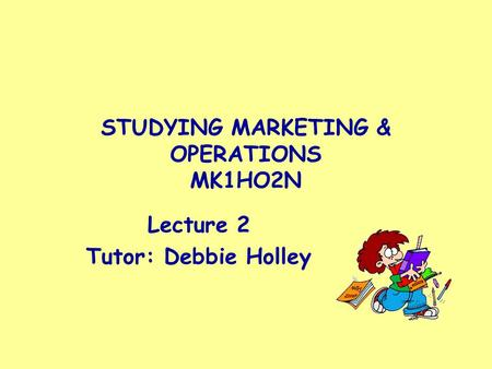 STUDYING MARKETING & OPERATIONS MK1HO2N Lecture 2 Tutor: Debbie Holley.