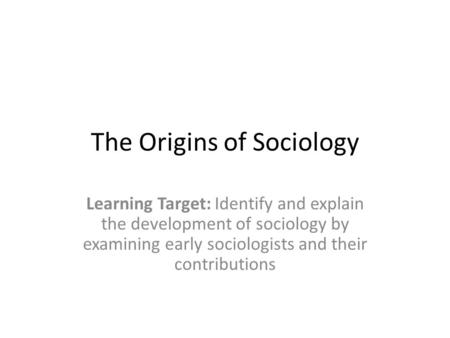 The Origins of Sociology Learning Target: Identify and explain the development of sociology by examining early sociologists and their contributions.