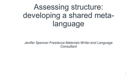 Assessing structure: developing a shared meta- language Jenifer Spencer Freelance Materials Writer and Language Consultant 1.