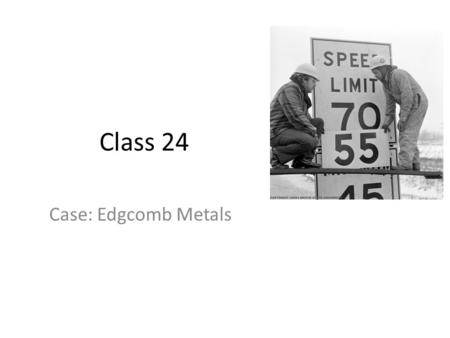 Class 24 Case: Edgcomb Metals. Edgcomb Metals 21 service centers doing $500 million in sales Supplied by large steel companies 35,000 customers (any firm.