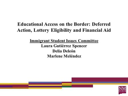 Educational Access on the Border: Deferred Action, Lottery Eligibility and Financial Aid Immigrant Student Issues Committee Laura Gutiérrez Spencer Delia.