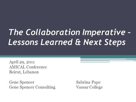 The Collaboration Imperative – Lessons Learned & Next Steps April 29, 2011 AMICAL Conference Beirut, Lebanon Gene SpencerSabrina Pape Gene Spencer ConsultingVassar.