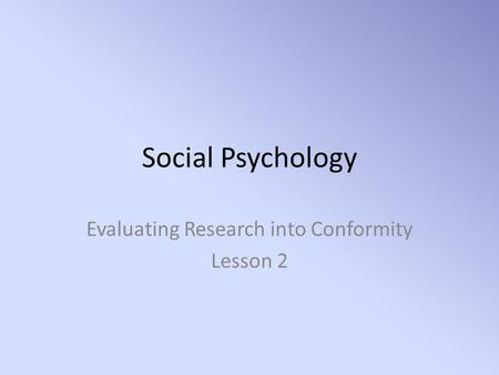 Social Psychology Evaluating Research into Conformity Lesson 2.