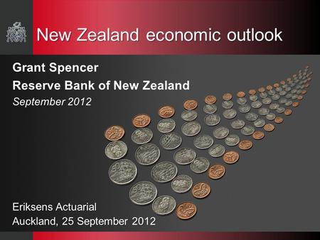 New Zealand economic outlook Grant Spencer Reserve Bank of New Zealand September 2012 Eriksens Actuarial Auckland, 25 September 2012.