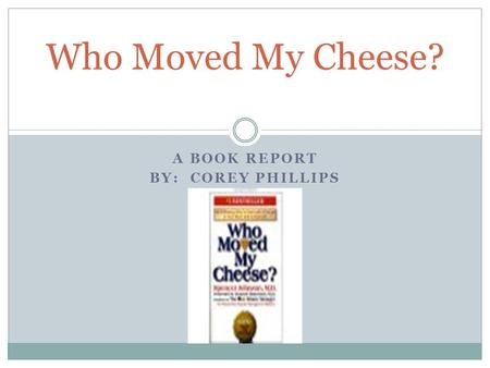 A BOOK REPORT BY: COREY PHILLIPS Who Moved My Cheese?