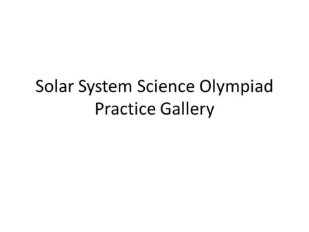 Solar System Science Olympiad Practice Gallery.