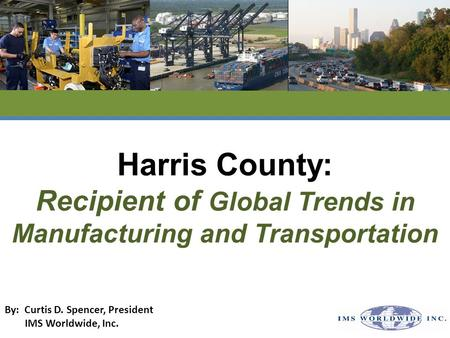 Harris County: Recipient of Global Trends in Manufacturing and Transportation By: Curtis D. Spencer, President IMS Worldwide, Inc.