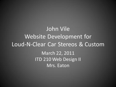 John Vile Website Development for Loud-N-Clear Car Stereos & Custom March 22, 2011 ITD 210 Web Design II Mrs. Eaton.