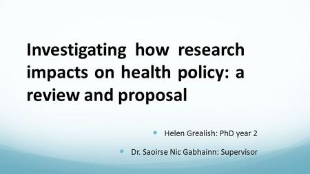 Investigating how research impacts on health policy: a review and proposal Helen Grealish: PhD year 2 Dr. Saoirse Nic Gabhainn: Supervisor.