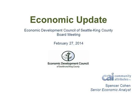 Economic Update Economic Development Council of Seattle-King County Board Meeting February 27, 2014 Spencer Cohen Senior Economic Analyst.