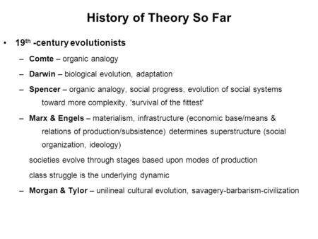 History of Theory So Far 19 th -century evolutionists –Comte – organic analogy –Darwin – biological evolution, adaptation –Spencer – organic analogy, social.