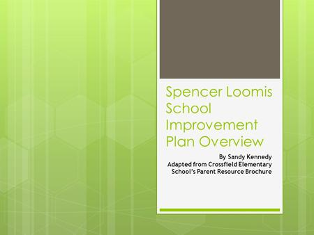 Spencer Loomis School Improvement Plan Overview By Sandy Kennedy Adapted from Crossfield Elementary School's Parent Resource Brochure.