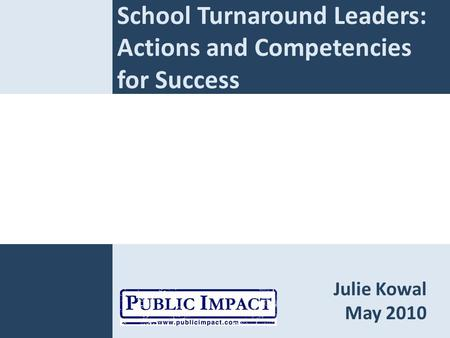 School Turnaround Leaders: Actions and Competencies for Success Julie Kowal May 2010.