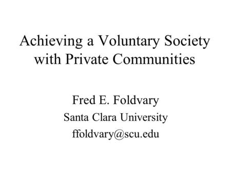 Achieving a Voluntary Society with Private Communities Fred E. Foldvary Santa Clara University