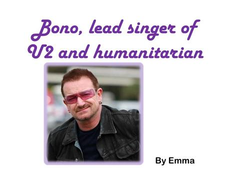 Bono, lead singer of U2 and humanitarian By Emma.