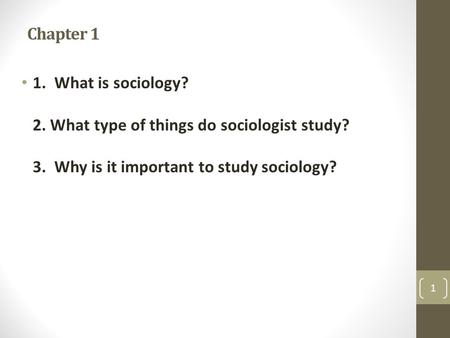 Chapter 1 1. What is sociology? 2. What type of things do sociologist study? 3. Why is it important to study sociology?