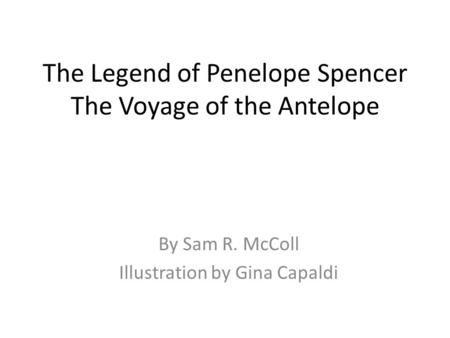 The Legend of Penelope Spencer The Voyage of the Antelope By Sam R. McColl Illustration by Gina Capaldi.