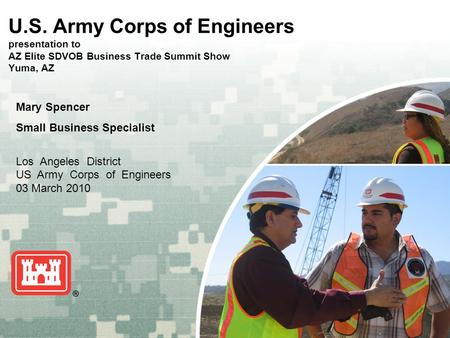 US Army Corps of Engineers BUILDING STRONG ® U.S. Army Corps of Engineers presentation to AZ Elite SDVOB Business Trade Summit Show Yuma, AZ Mary Spencer.