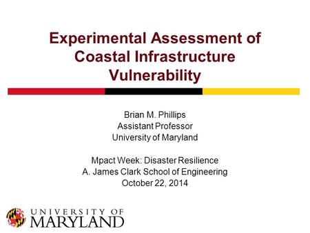 Experimental Assessment of Coastal Infrastructure Vulnerability Brian M. Phillips Assistant Professor University of Maryland Mpact Week: Disaster Resilience.