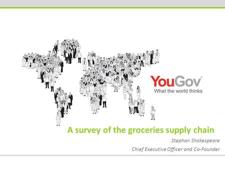 A survey of the groceries supply chain Stephan Shakespeare Chief Executive Officer and Co-Founder.