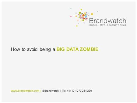 How to avoid being a BIG DATA ZOMBIE  | Tel: +44 (0)1273 234 290.