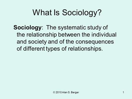 What Is Sociology? Sociology: The systematic study of the relationship between the individual and society and of the consequences of different types of.