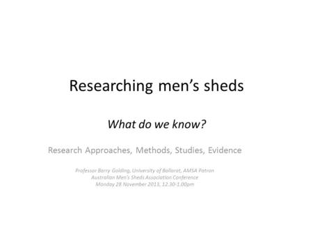 Researching men's sheds What do we know? Research Approaches, Methods, Studies, Evidence Professor Barry Golding, University of Ballarat, AMSA Patron Australian.