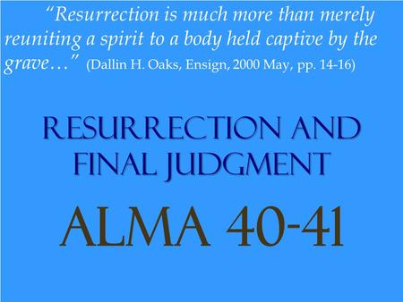 "Resurrection and Final Judgment Alma 40-41 ""Resurrection is much more than merely reuniting a spirit to a body held captive by the grave…"" (Dallin H. Oaks,"
