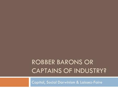 ROBBER BARONS OR CAPTAINS OF INDUSTRY? Capital, Social Darwinism & Laissez-Faire.