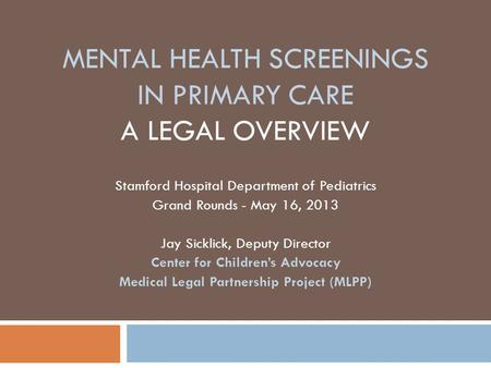 MENTAL HEALTH SCREENINGS IN PRIMARY CARE A LEGAL OVERVIEW Stamford Hospital Department of Pediatrics Grand Rounds - May 16, 2013 Jay Sicklick, Deputy Director.