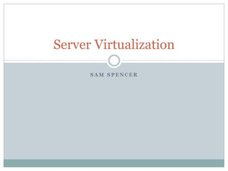SAM SPENCER Server Virtualization. Agenda Introduction History Server Virtualization Software Server Virtualization Hardware Determining Server Hardware.