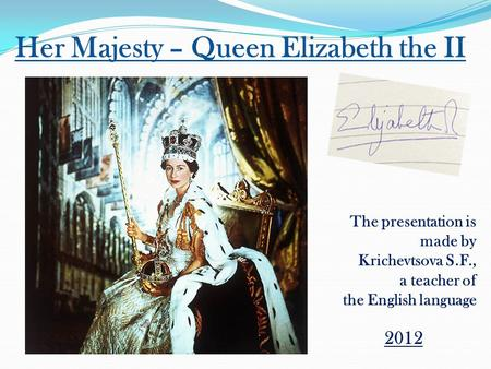 Her Majesty – Queen Elizabeth the II The presentation is made by Krichevtsova S.F., a teacher of the English language 2012.