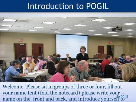Introduction to POGIL Welcome. Please sit in groups of three or four, fill out your name tent (fold the notecard) please write your name on the front and.