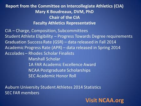 Report from the Committee on Intercollegiate Athletics (CIA) Mary K Boudreaux, DVM, PhD Chair of the CIA Faculty Athletics Representative CIA – Charge,