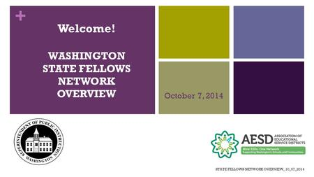 + Welcome! WASHINGTON STATE FELLOWS NETWORK OVERVIEW October 7, 2014 STATE FELLOWS NETWORK OVERVIEW_10_07_2014.