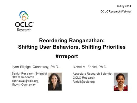 Reordering Ranganathan: Shifting User Behaviors, Shifting Priorities 8 July 2014 OCLC Research Webinar Lynn Silipigni Connaway, Ph.D. Ixchel M. Faniel,