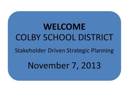 WELCOME COLBY SCHOOL DISTRICT Stakeholder Driven Strategic Planning November 7, 2013.