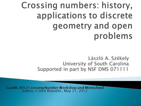 László A. Székely University of South Carolina Supported in part by NSF DMS 071111 Valtice, Czech Republic, May 21, 2012 GraDR 2012 Crossing Number Workshop.