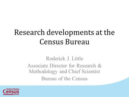 Research developments at the Census Bureau Roderick J. Little Associate Director for Research & Methodology and Chief Scientist Bureau of the Census.