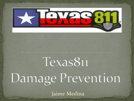 Jaime Medina. At Texas811 we have set our sights on leading the Damage Prevention Industry and to improve its future Last Month Texas811 celebrated its.