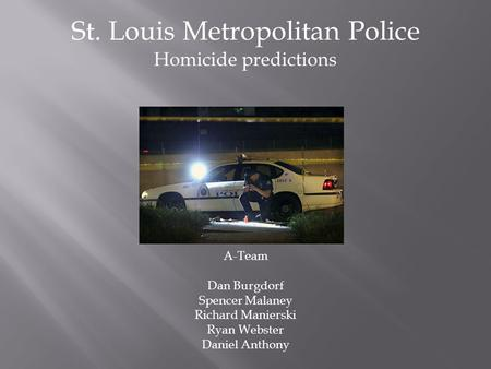 St. Louis Metropolitan Police Homicide predictions A-Team Dan Burgdorf Spencer Malaney Richard Manierski Ryan Webster Daniel Anthony.