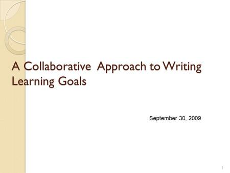A Collaborative Approach to Writing Learning Goals 1 September 30, 2009.