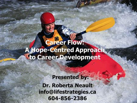 Career Flow: A Hope-Centred Approach to Career Development Presented by: Dr. Roberta Neault 604-856-2386.