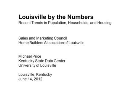 Louisville by the Numbers Recent Trends in Population, Households, and Housing Sales and Marketing Council Home Builders Association of Louisville Michael.