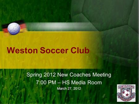 Weston Soccer Club Spring 2012 New Coaches Meeting 7:00 PM – HS Media Room March 27, 2012.