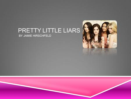 PRETTY LITTLE LIARS BY JAMIE HIRSCHFELD. ABOUT PRETTY LITTLE LIARS  Pretty little liars is a popular TV series that's set in the town of Rosewood. One.