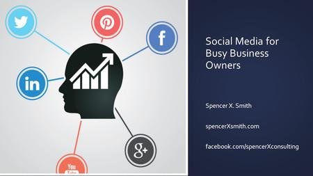 Social Media for Busy Business Owners Spencer X. Smith spencerXsmith.com facebook.com/spencerXconsulting.